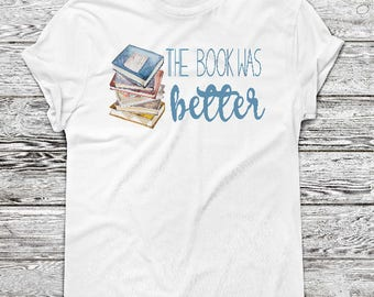 Book Lover Gift, The Book Was Better Shirt, Gift for Her, Teacher Shirt, Book Lover, The Book was Better, Christmas Gift for her