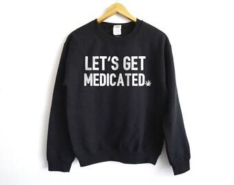 Let's Get Medicated Sweatshirt - Weed Shirt - 420 Shirt - Weed Tees - Stoner Shirt - Stoner Tees - Stoner Gift - 420 Tees - Weed Sweatshirt