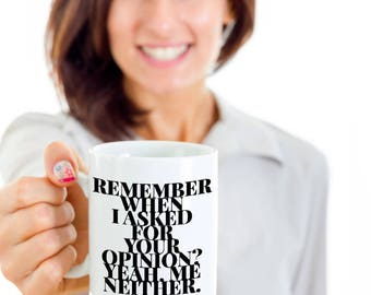 Funny Sarcastic Gift Coffee Mug - Remember when I asked for your opinion? Yeah, me neither.
