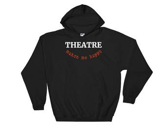 Theatre Makes Me Happy Funny Theater Acting Actor Actress Backstage Broadway Hooded Sweatshirt