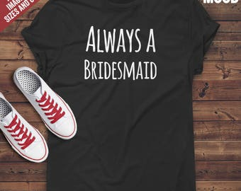 Always a bridesmaid t-shirt tee // hipster clothing / hipster shirt / funny t-shirts / sarcasm t-shirt