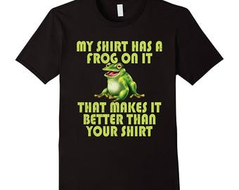 Funny Frog Shirt - Frog T-Shirt - Frog Top - Frog Gift Idea - My Shirt Has A Frog On It That Makes It Better Than Your Shirt