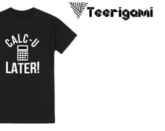 Calc-u LATER! Style Fashion Top Custom Made T-Shirt Perfect Gift. Pm Us if you want a bundle deal !