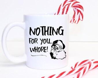 Santa Mug, Funny Santa Mug, Sarcasm Santa Claus, Santa Humor, Funny Santa, Naughty Santa,Nothing For You Whore,Stocking Stuffer
