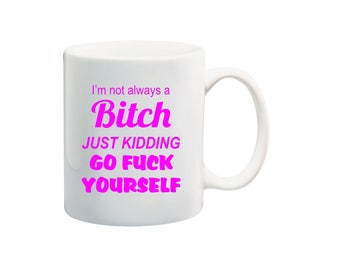 I'm not always a bitch coffee mug, go fuck yourself mug, bitch logo coffee cup, i'm not always a bitch just kidding go fuck yourself mug