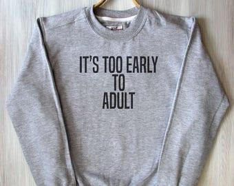 Its Too Early To Adult Top Lazy Morning Sleeping Adulthood Grown Up Tumblr Sweatshirt