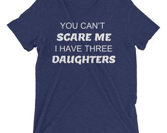 You Can't Scare Me I have Three Daughters - T-Shirt for Dad - Dad gift - Father gift - Gift for dad - dad gifts