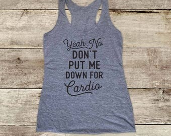 Yeah, No Don't Put me down for Cardio - Soft Tri-blend Soft Racerback Tank - funny fitness gym yoga running exercise shirt birthday gift