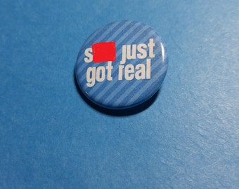 S*** Just Got Real Pinback Button (or Magnet)