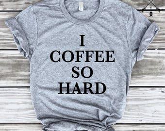 I Coffee So Hard Tshirt, Funny Coffee TShirt, Coffee Lover, Barista Gift, Tumblr Shirt, Caffeine Shirt Gift, Funny Shirt