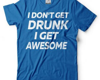 I Don't Get Drunk I Get Awesome T-Shirt Funny Drinking Party Tee Shirt