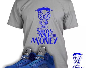 Show Me The Money Shirt Designed To Match Air Jordan 5 Blue Suede Sneakers (Sweatshirts Also Available)
