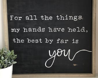 For all the things my hands have held the best by far is you, Nursery decor, Baby shower gift,  wedding gift, Engagement gift