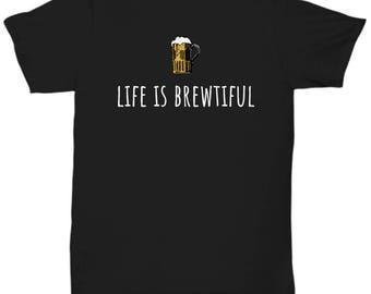 Beer Drinker Shirt - Craft Beer Gift - Home Brewery Present - Life Is Brewtiful - Beer Lover Gift - Unisex Tee
