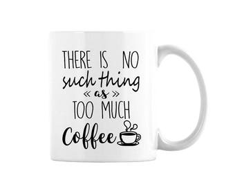 There Is No Such Thing As Too Much Coffee Mug, Coffee Lover's Mug, Mug For Coffee Lover