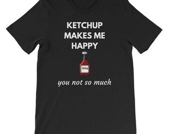 Ketchup Makes Me Happy, You Not So Much - Ketchup T-Shirt