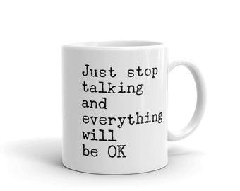 Just Stop Talking and Everything Will Be OK Mug