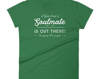 Soulmate T-shirt | Your True Soulmate Is Out There, Banging Other People | Funny Quote Shirt | Women's Short Sleeve T-shirt | Sarcasm Shirt