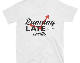 Running late is my cardio.  T-Shirt / Under 20 Dollar Deal!