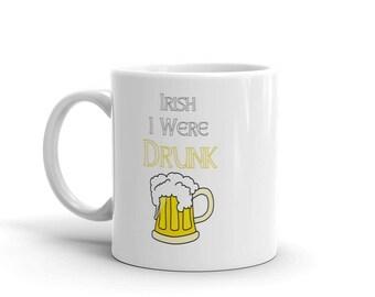 Irish I Were Drunk St. Patrick's Day Mug I Wish I Were Drunk St Paddys Day St Patricks Day Cup Coffee Mug