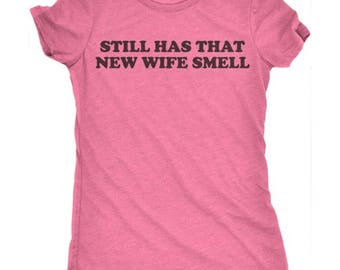 Still Has That New Wife Smell T-Shirt - New Wife Shirt - Bride Tshirt - Bride Shirt -New Wife TShirt - Woman's Tee - Wife Shirt - Wife Tee