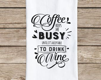 Tea Towel, Coffee keeps me busy until it's acceptable to drink wine, housewarming, present, wedding favor, kitchen decor, women's gift
