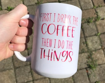 First I Drink the Coffee, Then I do the Things Mug - Dishwasher Safe - On Sale - Ready to Ship - Ceramic Mug