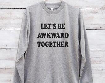 Let's be awkward together shirt design shirt slogan funny shirts tumblr outfits teens gifts women shirt men jumper long sleeve sweatshirt