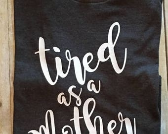 Tired as a Mother T-Shirt | Mom Shirt | Funny Mom Tee | Motherhood | Mom Life | New Mom Gift | Pregnancy Gift | Cute Shirt | Made with Vinyl