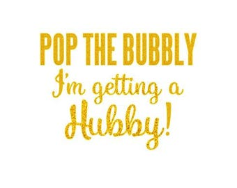 Pop the Bubbly I'm getting a Hubby! - Iron On Decal - Bulk Discount - Heat Transfer Decals - Bachelorette - Bride - Glitter & Matte HTV - M