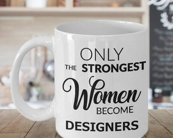 Gifts for Designers - Only the Strongest Women Become Designers Coffee Mug Ceramic Tea Cup