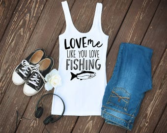 Love Me Like You Love Fishing Quote Small to XL Size Women's Tank Top/Women's Tee/Fun Shirt/Classy Shirt/Casual Tank Top