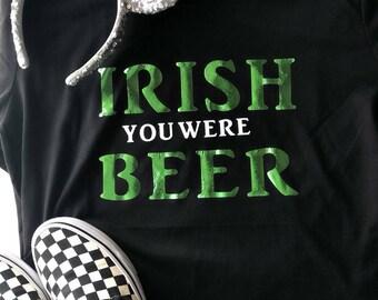 Irish you we're beer St. Patricks day shirt