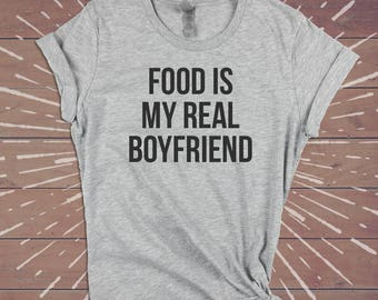 Food Is My Real Boyfriend Shirt - Sarcastic Tee Funny Womens Gym Shirts Tshirts Tee - Gift for Wife Girlfriend Sister.