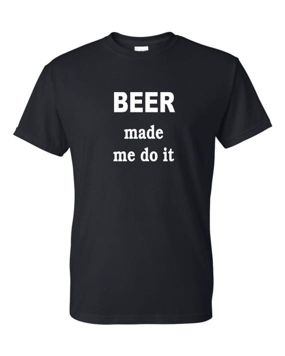 Beer made me do it tee shirt, Funny tee shirt, Party shirt, Sarcastic shirt Birthday gift, shirt with saying ,graphic tee
