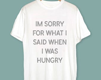 Im sorry for what i said when i was hungry T-Shirt - Hungry Shirt - Food Lover Gift - Food Lover Shirt - Hungry T-Shirt - Food T-Shirt