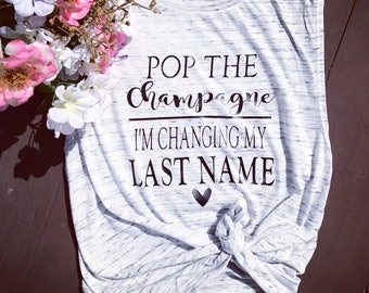 Pop the champagne I'm changing my last name. Bride shirt. Wedding tank. From miss to mrs.