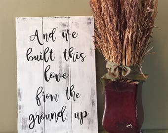 And we built this love from the ground up/ Dan+Shay Lyrics/ wedding /bridal shower