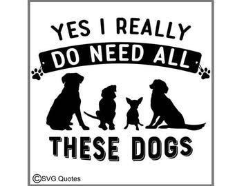 SVG Cutting File Yes I need all these dogs DXF EPS Cutting File For Cricut Explore, Silhouette & More. Instant Download. Sticker Vinyl