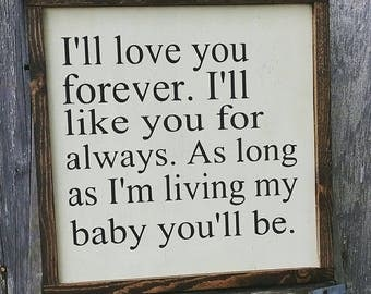 I'll love forever, I'll like you for always, as long as I'm living my baby you'll be.