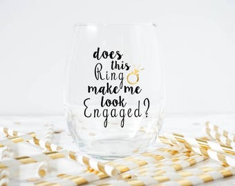 Does This Ring Make Me Look Engaged Wine Glass- Engagement Glass- Bride To Be- Engagement Gift- Engagement Wine Glass- Ring