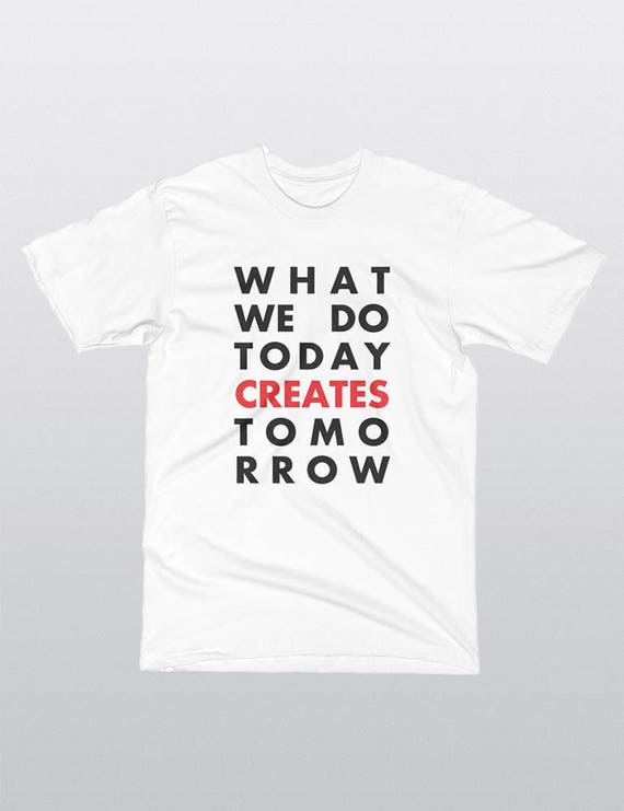 What We Do Today Creates Tomorrow | UNISEX 100% Cotton T-Shirt