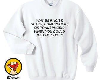 Why be Racist When You Could Just be Quiet Shirt Tumblr Top Crewneck Sweatshirt Unisex More Colors XS - 2XL