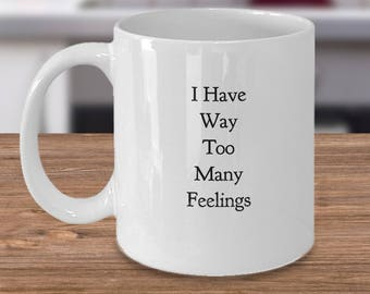 Funny Mug for a Sensitive Person - Fun! - I Have Way Too Many Feelings - Great Gag Gift - For Him or For Her - Ceramic Coffee Mug / Tea cup