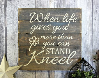 When Life Gives You More Than You Can Stand, Kneel. Rustic Decor. Wood Sign. Wall Decor. Primitive. Inspirational. Rustic Wood Sign.