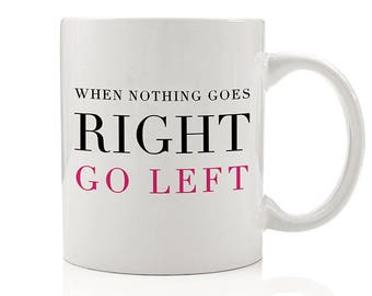 When Nothing Goes Right Go Left Mug, Inspirational Mug, Positive Vibes, Gift for Friend, Inspirational, Motivational Mug, Gifts for Her