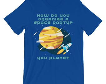 Funny Unisex short sleeve t-shirt - Gifts for Geeks - Gifts for nerds - Funny science Puns How do you Organize a Space Party? You Planet!