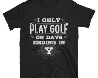 I Only Play Golf On Days Ending In Y T-Shirt, Funny Golf Shirt, Golf Player Gift, Golf Lover Tee