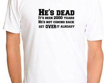 Atheist Tshirt He's Dead, it's been 2,000 years