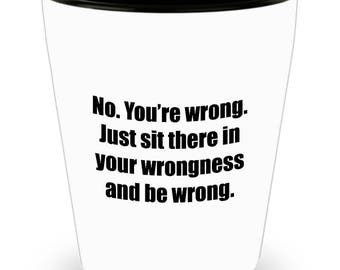 Sit There in Your Wrongness and Be Wrong Funny Shot Glass Gift Gag Joke Sarcastic